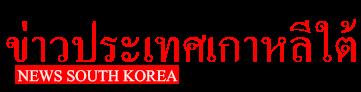 NEWS South Korea ข่าวจากประเทศเกาหลีใต้